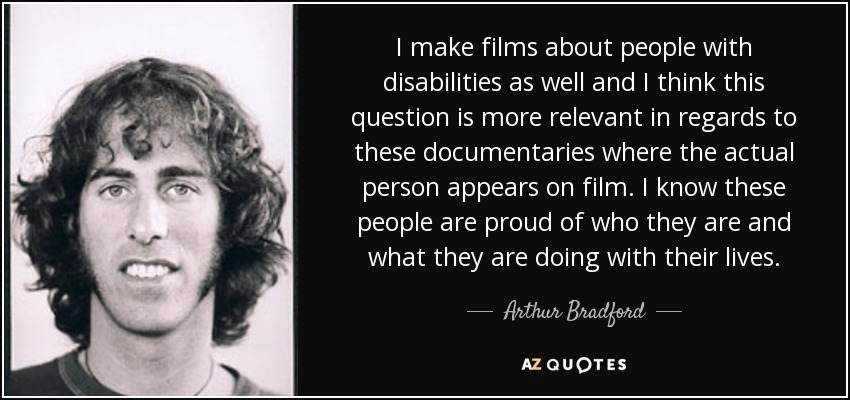 I make films about people with disabilities as well and I think this question is more relevant in regards to these documentaries where the actual person appears on film. I know these people are proud of who they are and what they are doing with their lives. - Arthur Bradford