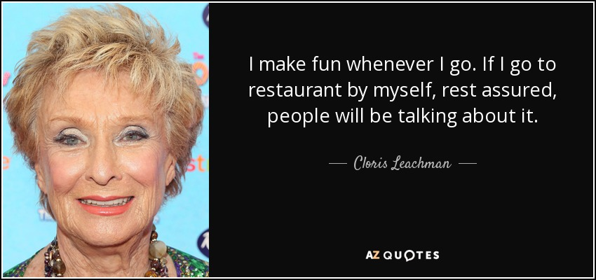 I make fun whenever I go. If I go to restaurant by myself, rest assured, people will be talking about it. - Cloris Leachman