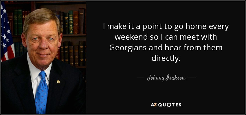 I make it a point to go home every weekend so I can meet with Georgians and hear from them directly. - Johnny Isakson
