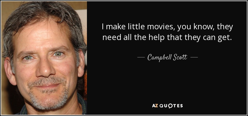 I make little movies, you know, they need all the help that they can get. - Campbell Scott