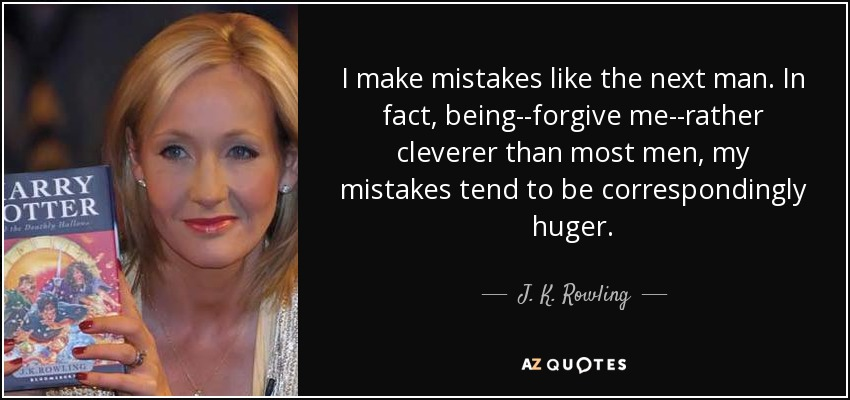 I make mistakes like the next man. In fact, being--forgive me--rather cleverer than most men, my mistakes tend to be correspondingly huger. - J. K. Rowling