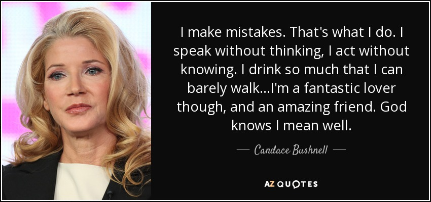 I make mistakes. That's what I do. I speak without thinking, I act without knowing. I drink so much that I can barely walk...I'm a fantastic lover though, and an amazing friend. God knows I mean well. - Candace Bushnell