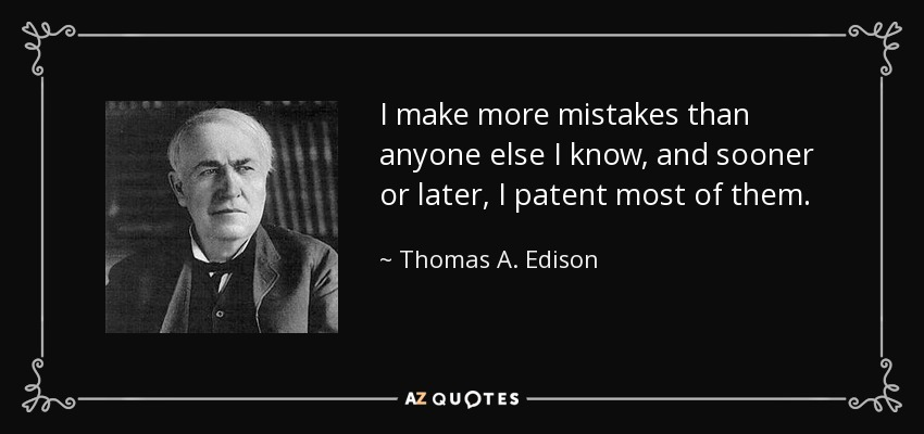 I make more mistakes than anyone else I know, and sooner or later, I patent most of them. - Thomas A. Edison