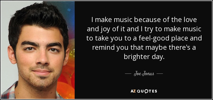 I make music because of the love and joy of it and I try to make music to take you to a feel-good place and remind you that maybe there's a brighter day. - Joe Jonas