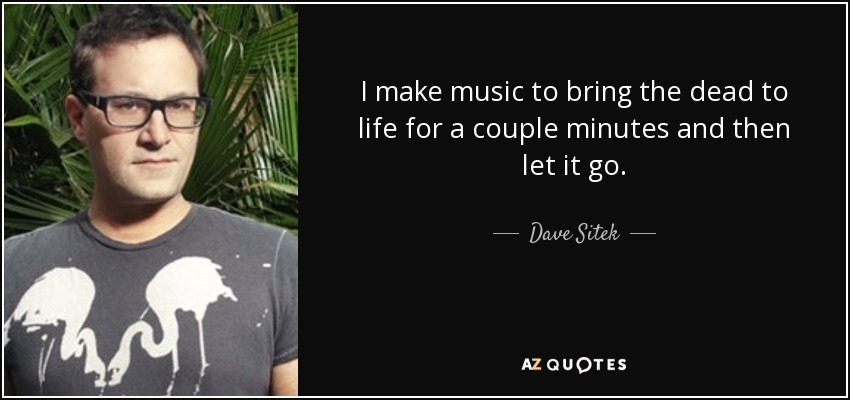 I make music to bring the dead to life for a couple minutes and then let it go. - Dave Sitek