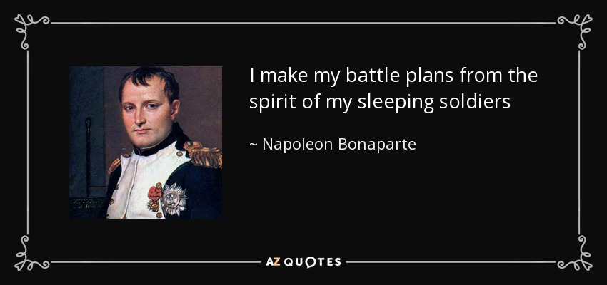 I make my battle plans from the spirit of my sleeping soldiers - Napoleon Bonaparte