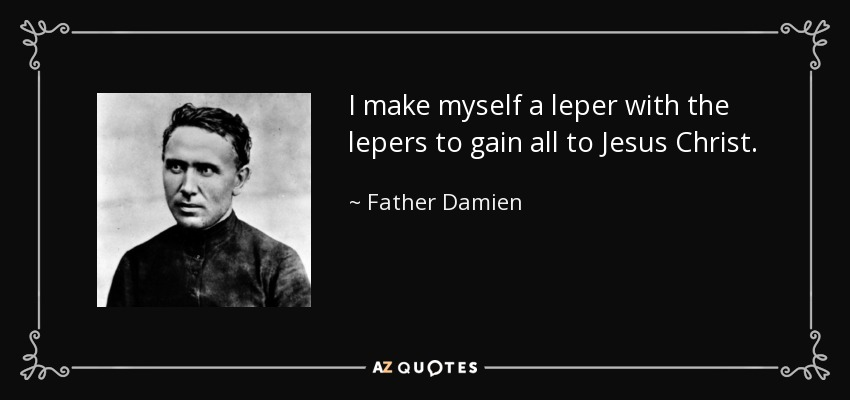 I make myself a leper with the lepers to gain all to Jesus Christ. - Father Damien