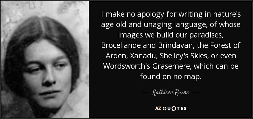 I make no apology for writing in nature's age-old and unaging language, of whose images we build our paradises, Broceliande and Brindavan, the Forest of Arden, Xanadu, Shelley's Skies, or even Wordsworth's Grasemere, which can be found on no map. - Kathleen Raine