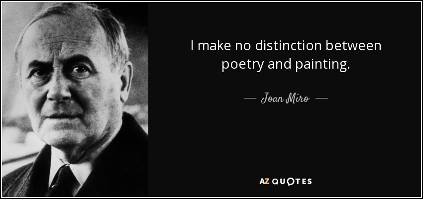 I make no distinction between poetry and painting. - Joan Miro