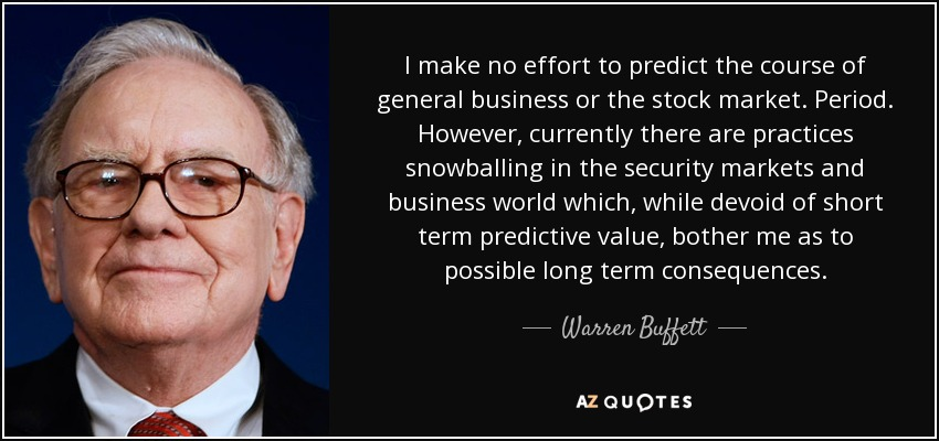 I make no effort to predict the course of general business or the stock market. Period. However, currently there are practices snowballing in the security markets and business world which, while devoid of short term predictive value, bother me as to possible long term consequences. - Warren Buffett