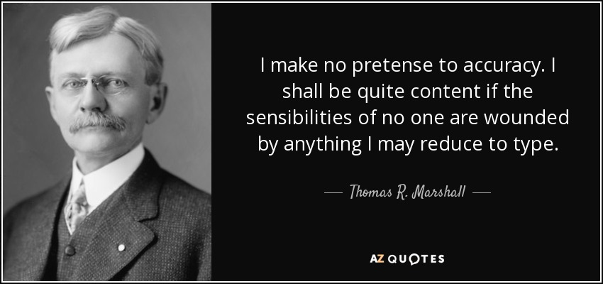 I make no pretense to accuracy. I shall be quite content if the sensibilities of no one are wounded by anything I may reduce to type. - Thomas R. Marshall