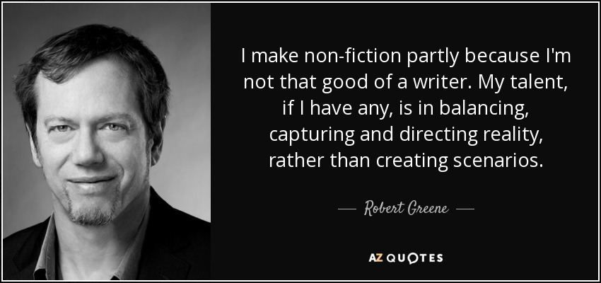 I make non-fiction partly because I'm not that good of a writer. My talent, if I have any, is in balancing, capturing and directing reality, rather than creating scenarios. - Robert Greene