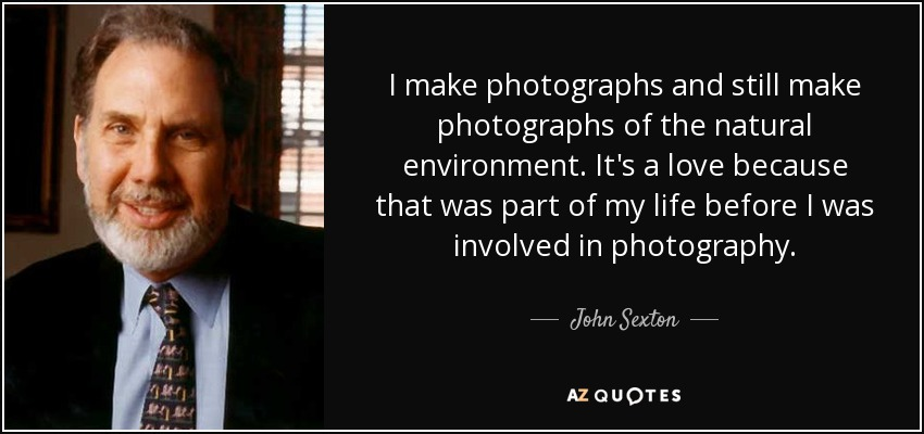 I make photographs and still make photographs of the natural environment. It's a love because that was part of my life before I was involved in photography. - John Sexton