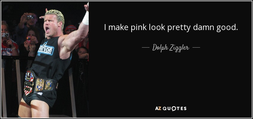 I make pink look pretty damn good. - Dolph Ziggler