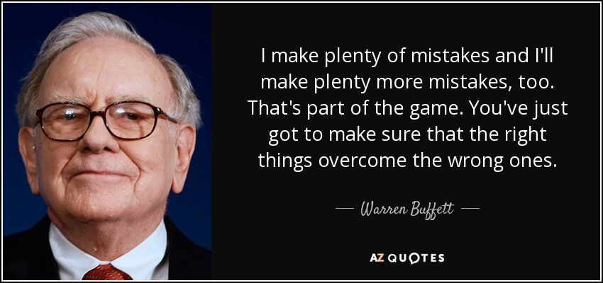 I make plenty of mistakes and I'll make plenty more mistakes, too. That's part of the game. You've just got to make sure that the right things overcome the wrong ones. - Warren Buffett