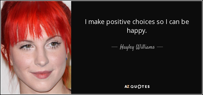 I make positive choices so I can be happy. - Hayley Williams
