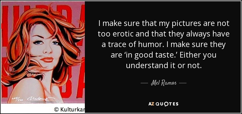I make sure that my pictures are not too erotic and that they always have a trace of humor. I make sure they are 'in good taste.' Either you understand it or not. - Mel Ramos
