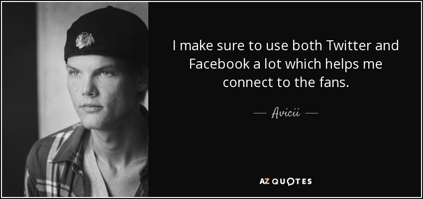 I make sure to use both Twitter and Facebook a lot which helps me connect to the fans. - Avicii