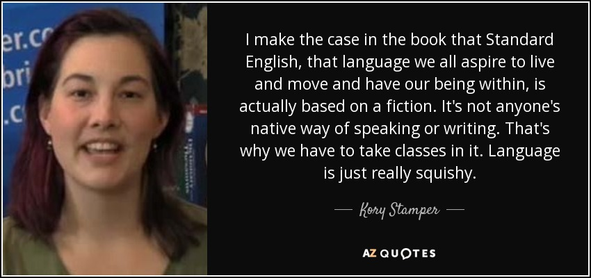 I make the case in the book that Standard English, that language we all aspire to live and move and have our being within, is actually based on a fiction. It's not anyone's native way of speaking or writing. That's why we have to take classes in it. Language is just really squishy. - Kory Stamper