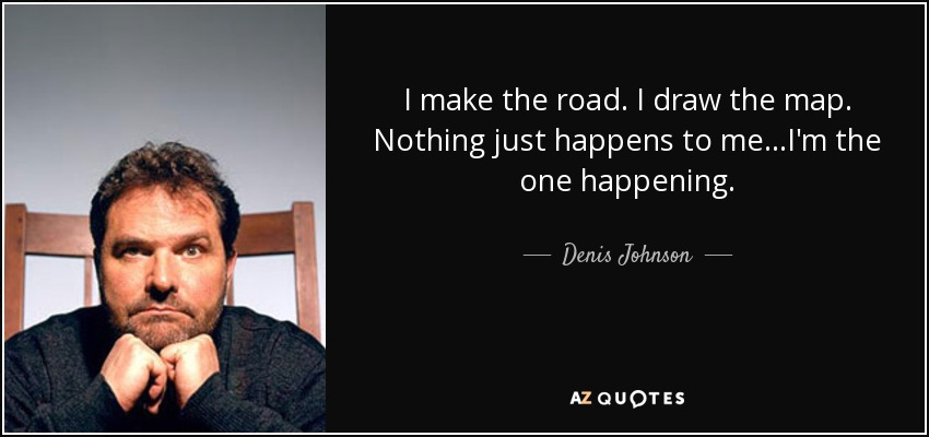 I make the road. I draw the map. Nothing just happens to me...I'm the one happening. - Denis Johnson
