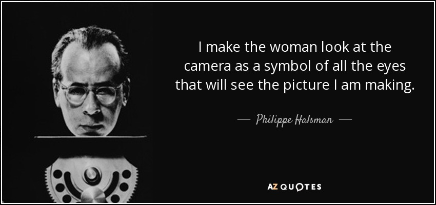 I make the woman look at the camera as a symbol of all the eyes that will see the picture I am making. - Philippe Halsman
