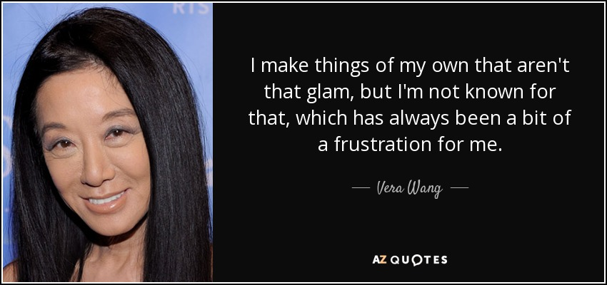 I make things of my own that aren't that glam, but I'm not known for that, which has always been a bit of a frustration for me. - Vera Wang