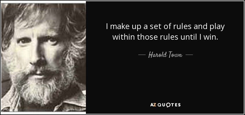 I make up a set of rules and play within those rules until I win. - Harold Town