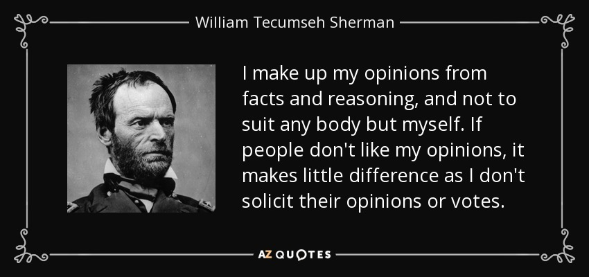 I make up my opinions from facts and reasoning, and not to suit any body but myself. If people don't like my opinions, it makes little difference as I don't solicit their opinions or votes. - William Tecumseh Sherman