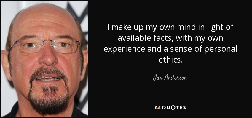 I make up my own mind in light of available facts, with my own experience and a sense of personal ethics. - Ian Anderson