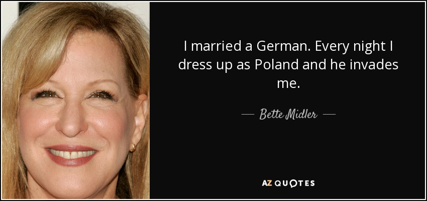 I married a German. Every night I dress up as Poland and he invades me. - Bette Midler