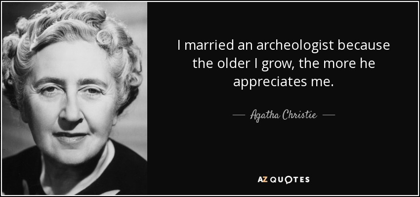 I married an archeologist because the older I grow, the more he appreciates me. - Agatha Christie