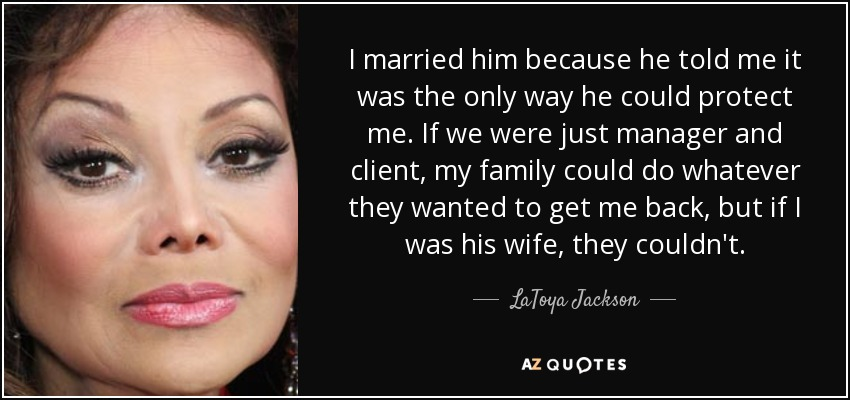 I married him because he told me it was the only way he could protect me. If we were just manager and client, my family could do whatever they wanted to get me back, but if I was his wife, they couldn't. - LaToya Jackson