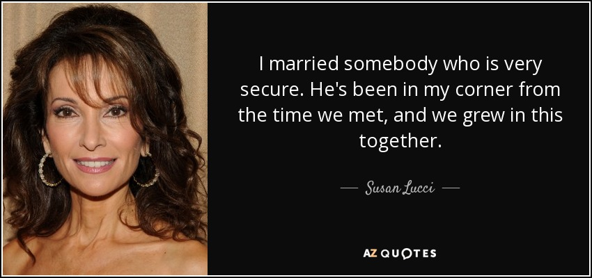 I married somebody who is very secure. He's been in my corner from the time we met, and we grew in this together. - Susan Lucci