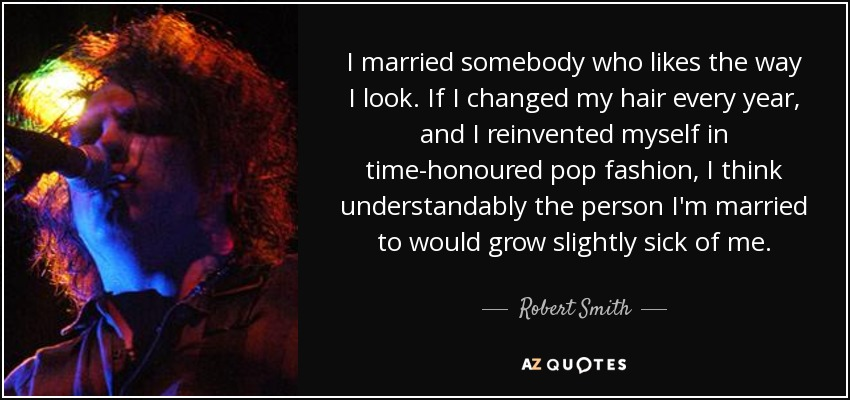 I married somebody who likes the way I look. If I changed my hair every year, and I reinvented myself in time-honoured pop fashion, I think understandably the person I'm married to would grow slightly sick of me. - Robert Smith