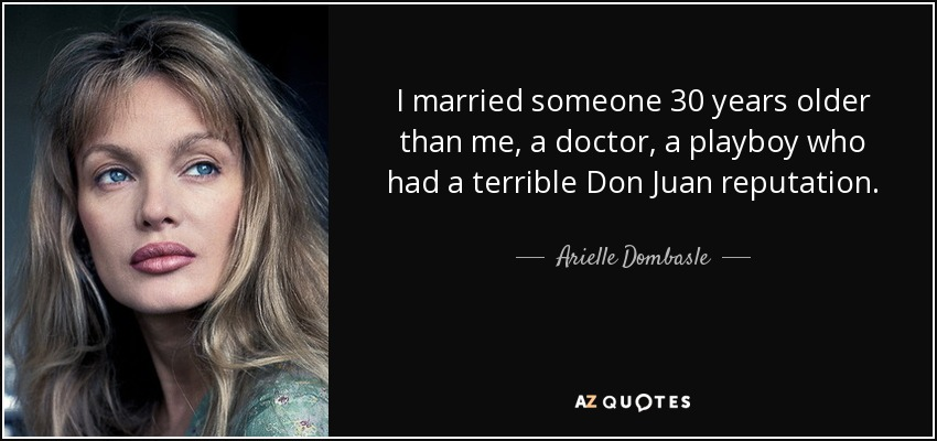 I married someone 30 years older than me, a doctor, a playboy who had a terrible Don Juan reputation. - Arielle Dombasle