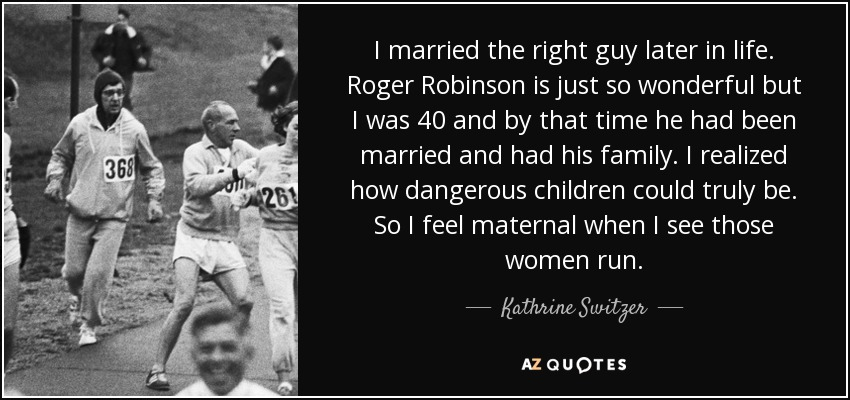 I married the right guy later in life. Roger Robinson is just so wonderful but I was 40 and by that time he had been married and had his family. I realized how dangerous children could truly be. So I feel maternal when I see those women run. - Kathrine Switzer