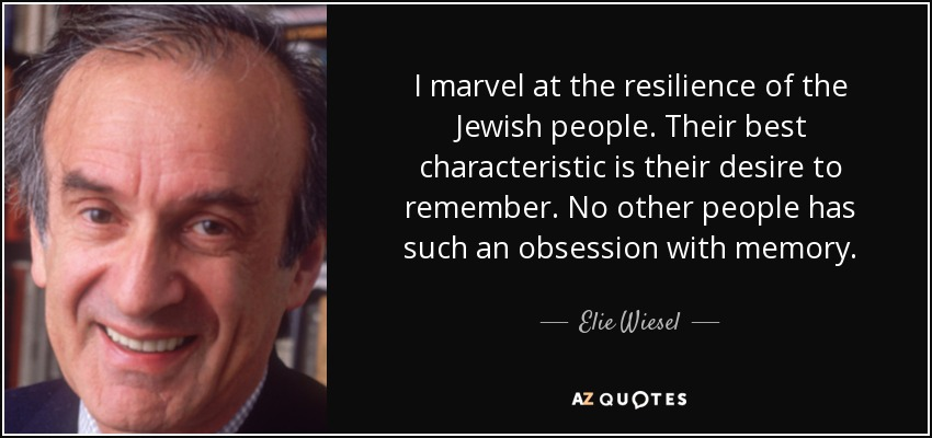I marvel at the resilience of the Jewish people. Their best characteristic is their desire to remember. No other people has such an obsession with memory. - Elie Wiesel