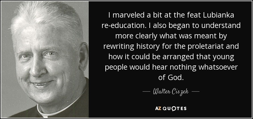 I marveled a bit at the feat Lubianka re-education. I also began to understand more clearly what was meant by rewriting history for the proletariat and how it could be arranged that young people would hear nothing whatsoever of God. - Walter Ciszek
