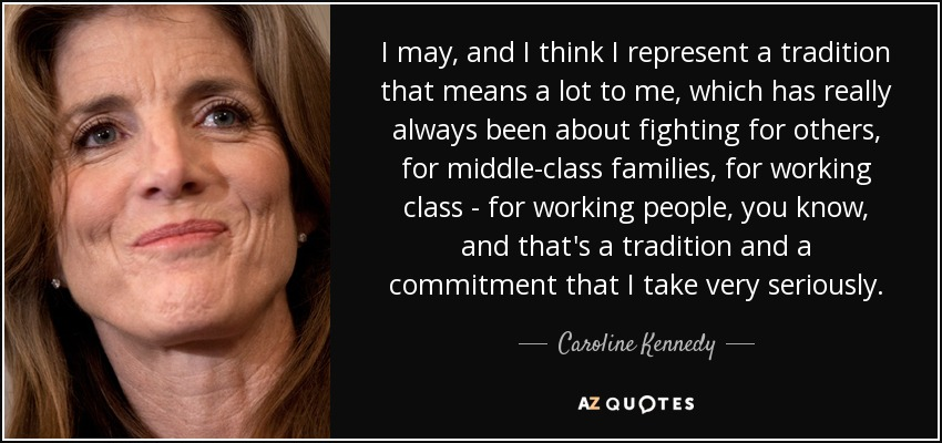 I may, and I think I represent a tradition that means a lot to me, which has really always been about fighting for others, for middle-class families, for working class - for working people, you know, and that's a tradition and a commitment that I take very seriously. - Caroline Kennedy