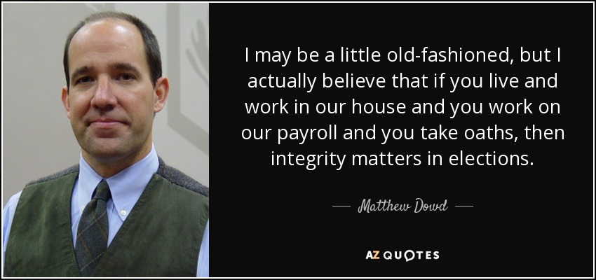I may be a little old-fashioned, but I actually believe that if you live and work in our house and you work on our payroll and you take oaths, then integrity matters in elections. - Matthew Dowd