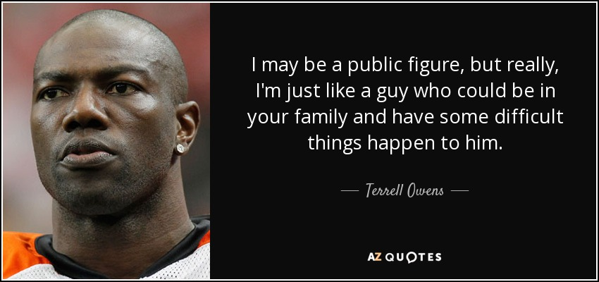 I may be a public figure, but really, I'm just like a guy who could be in your family and have some difficult things happen to him. - Terrell Owens