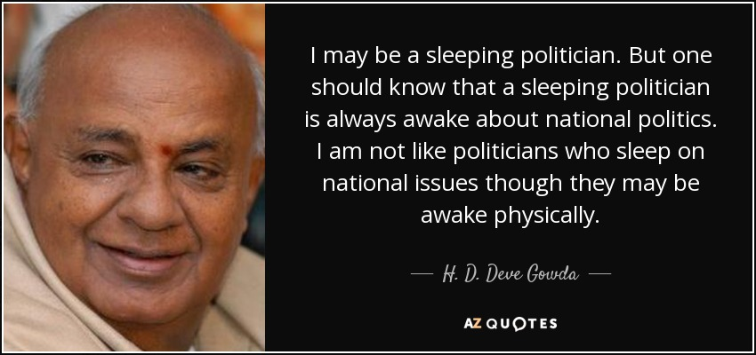 I may be a sleeping politician. But one should know that a sleeping politician is always awake about national politics. I am not like politicians who sleep on national issues though they may be awake physically. - H. D. Deve Gowda