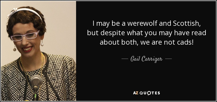 I may be a werewolf and Scottish, but despite what you may have read about both, we are not cads! - Gail Carriger