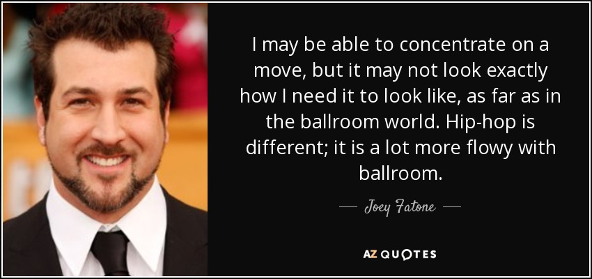I may be able to concentrate on a move, but it may not look exactly how I need it to look like, as far as in the ballroom world. Hip-hop is different; it is a lot more flowy with ballroom. - Joey Fatone
