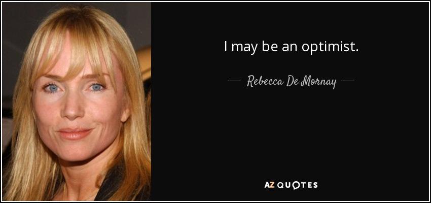 I may be an optimist. - Rebecca De Mornay