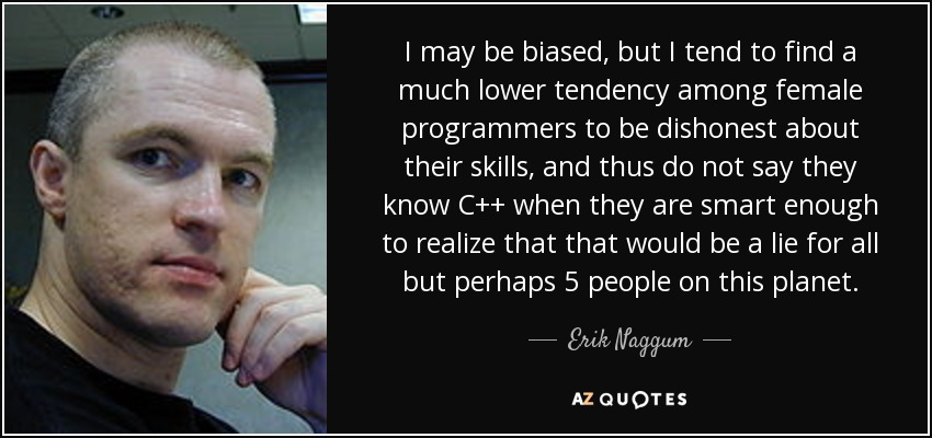 I may be biased, but I tend to find a much lower tendency among female programmers to be dishonest about their skills, and thus do not say they know C++ when they are smart enough to realize that that would be a lie for all but perhaps 5 people on this planet. - Erik Naggum