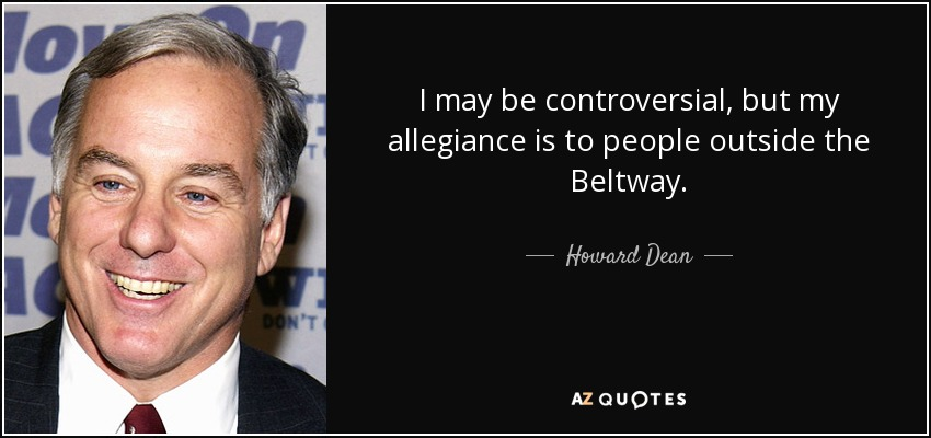 I may be controversial, but my allegiance is to people outside the Beltway. - Howard Dean