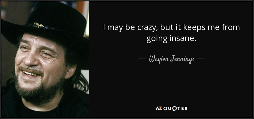 I may be crazy, but it keeps me from going insane. - Waylon Jennings