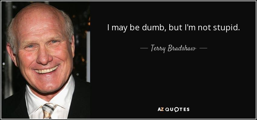 I may be dumb, but I'm not stupid. - Terry Bradshaw