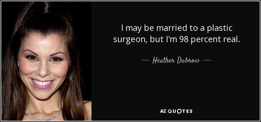 I may be married to a plastic surgeon, but I'm 98 percent real. - Heather Dubrow